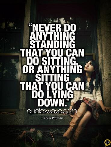 Never do anything standing… – Chinese Proverb