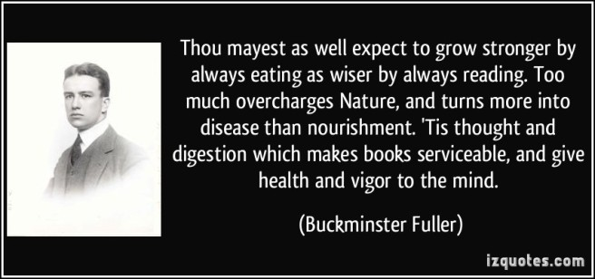 quote-thou-mayest-as-well-expect-to-grow-stronger-by-always-eating-as-wiser-by-always-reading-too-much-buckminster-fuller-342962