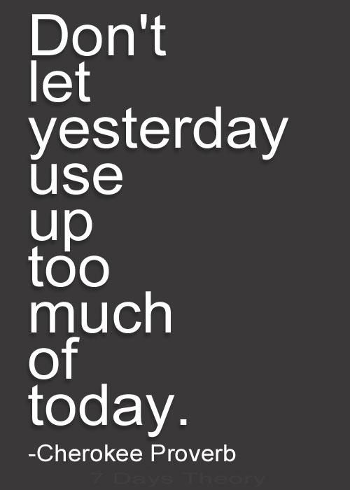 Cherokee-Proverb-Dont-let-yesterday-use-up-too-much-of-today