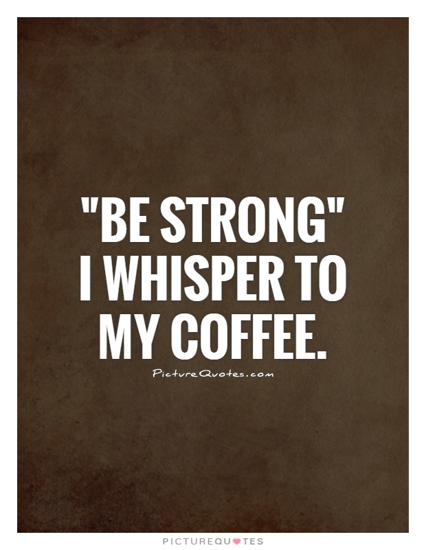 be-strong-i-whisper-to-my-coffee-quote-1