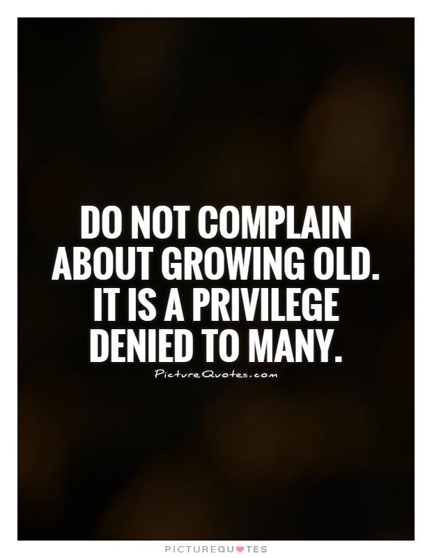 do-not-complain-about-growing-old-it-is-a-privilege-denied-to-many-quote-1
