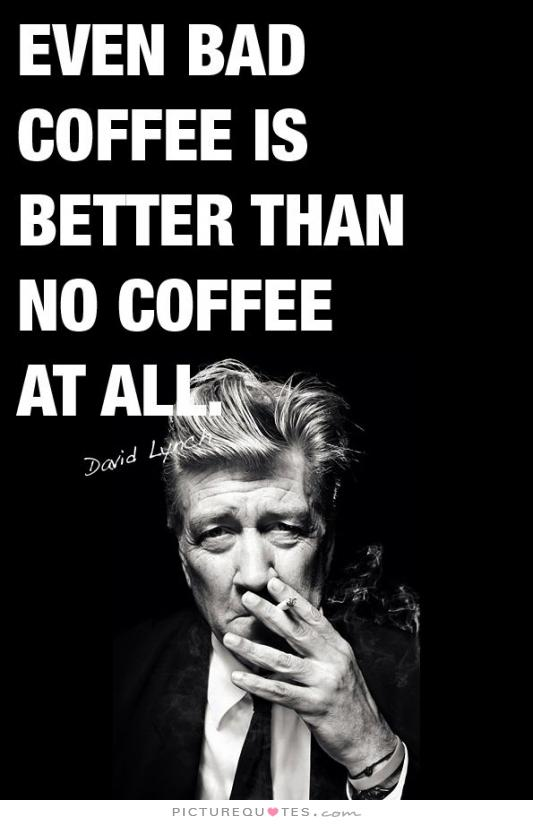 even-bad-coffee-is-better-than-no-coffee-at-all-quote-1