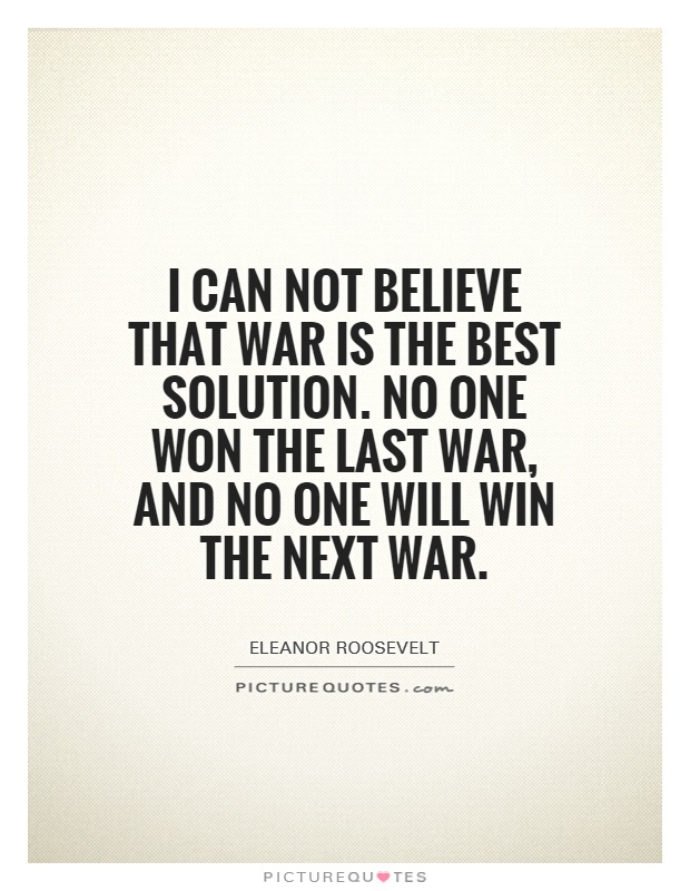 i-can-not-believe-that-war-is-the-best-solution-no-one-won-the-last-war-and-no-one-will-win-the-quote-1