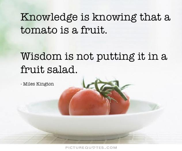 knowledge-is-knowing-that-a-tomato-is-a-fruit-wisdom-is-not-putting-it-in-a-fruit-salad-quote-2