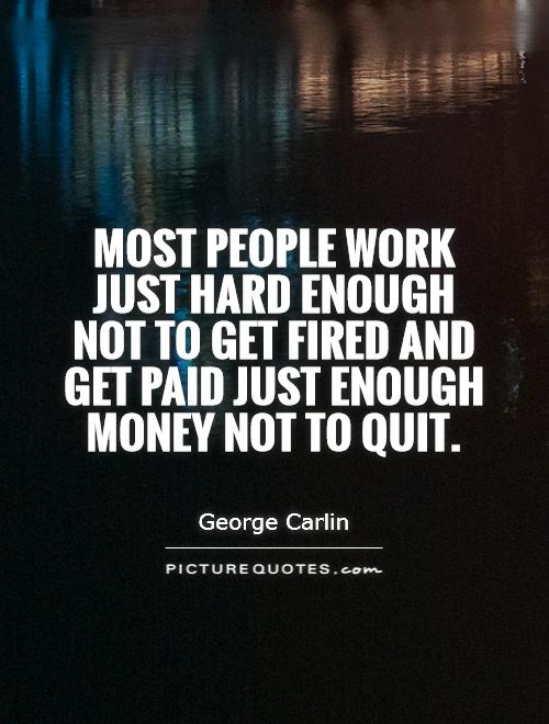 most-people-work-just-hard-enough-not-to-get-fired-and-get-paid-just-enough-money-not-to-quit-quote-1