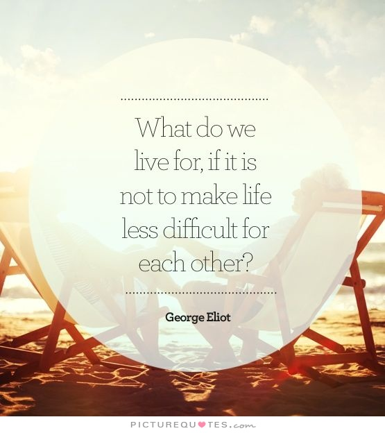 what-do-we-live-for-if-it-is-not-to-make-life-less-difficult-to-each-other-quote-1
