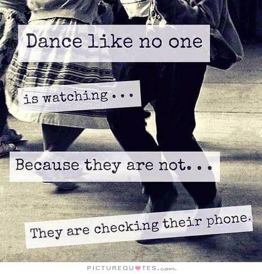 dance-like-no-one-is-watching-because-they-are-not-they-are-checking-their-phone-quote-1