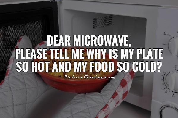 dear-microwave-please-tell-me-why-is-my-plate-so-hot-and-my-food-so-cold-quote-1