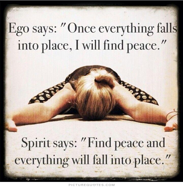 Ego Says Once Everything Falls Into Place Ill Feel Peace Spirit Says