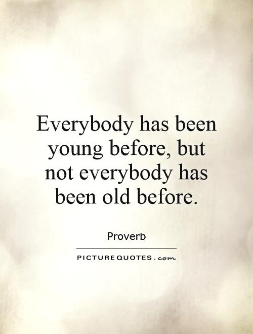 everybody-has-been-young-before-but-not-everybody-has-been-old-before-quote-1