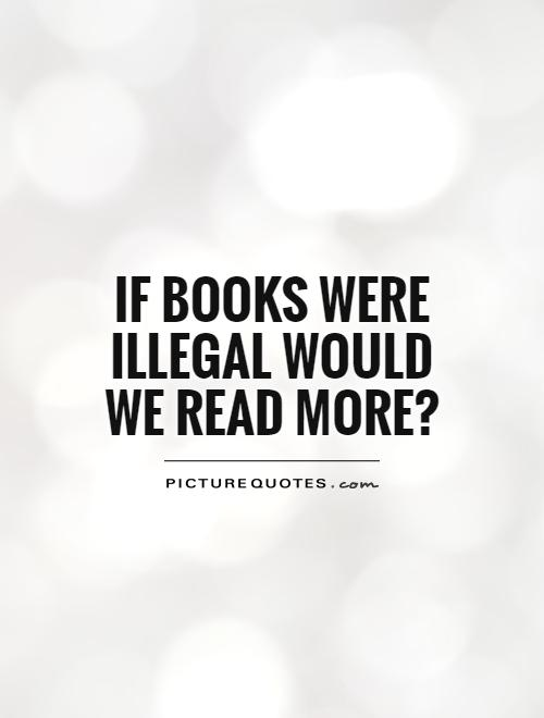 if-books-were-illegal-would-we-read-more-quote-1