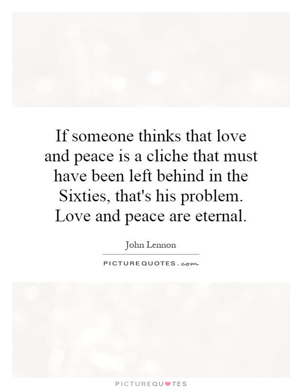 if-someone-thinks-that-love-and-peace-is-a-cliche-that-must-have-been-left-behind-in-the-sixties-quote-1