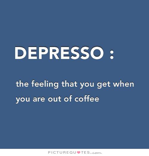 Depresso The Feeling You Get When You Are Out Of Coffee Quote 1 A