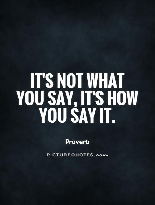 its-not-what-you-say-its-how-you-say-it-quote-1