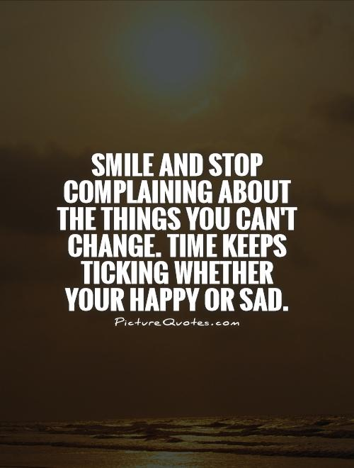 smile-and-stop-complaining-about-the-things-you-cant-change-time-keeps-ticking-whether-your-happy-quote-1