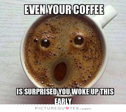 even-your-coffee-is-surprised-you-woke-up-this-early-quote-1