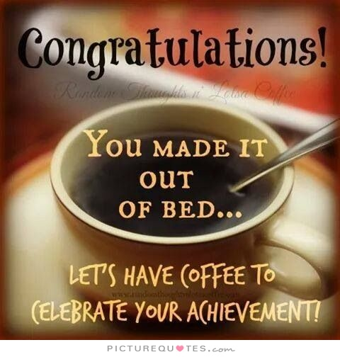 congratulations-you-made-it-out-of-bed-lets-have-some-coffee-to-celebrate-your-achievement-quote-1