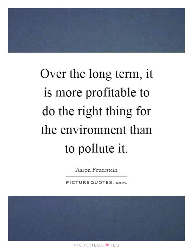 over-the-long-term-it-is-more-profitable-to-do-the-right-thing-for-the-environment-than-to-pollute-quote-1