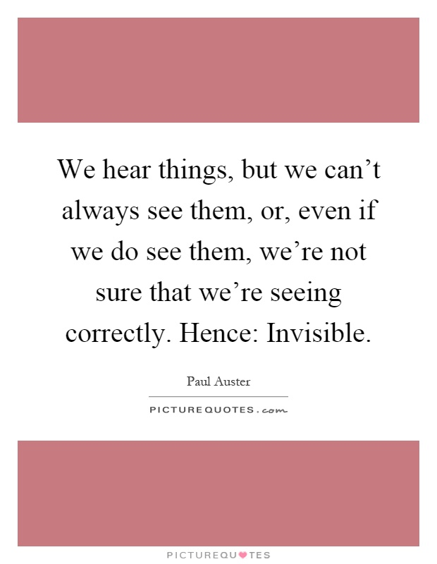 we-hear-things-but-we-cant-always-see-them-or-even-if-we-do-see-them-were-not-sure-that-were-seeing-quote-1