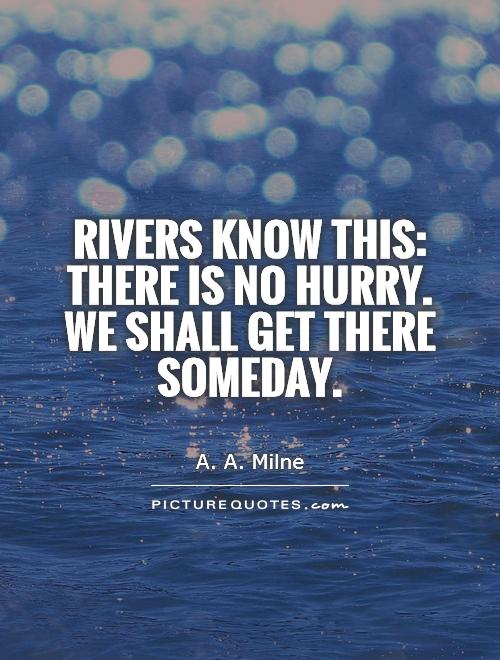 rivers-know-this-there-is-no-hurry-we-shall-get-there-someday-quote-1