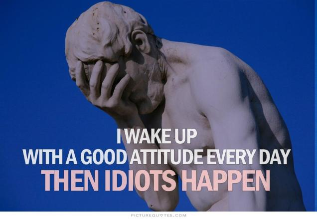 i-wake-up-with-a-good-attitude-every-day-then-idiots-happen-quote-1