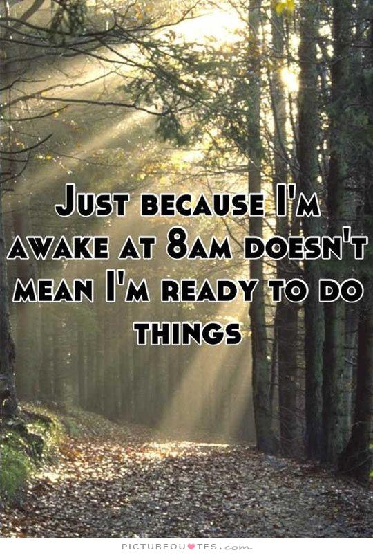 just-because-im-awake-at-8am-doesnt-mean-im-ready-to-do-things-quote-1